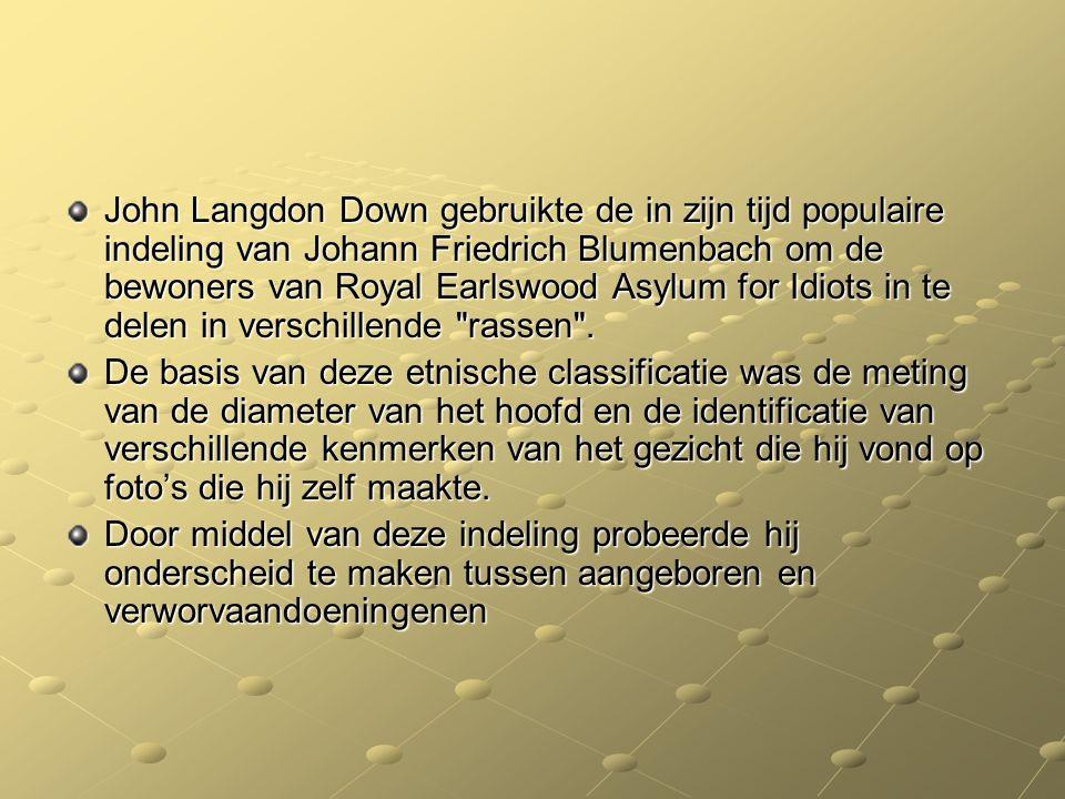 John Langdon Down gebruikte de in zijn tijd populaire indeling van Johann Friedrich Blumenbach om de bewoners van Royal Earlswood Asylum for Idiots in