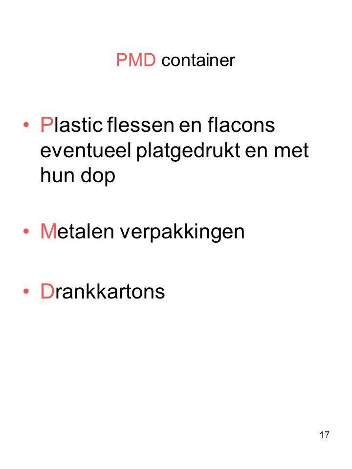 17 PMD container •Plastic flessen en flacons eventueel platgedrukt en met hun dop •Metalen verpakkingen •Drankkartons