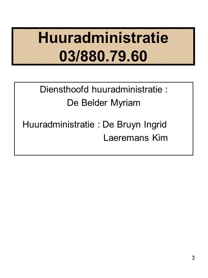 3 Huuradministratie 03/880.79.60 Diensthoofd huuradministratie : De Belder Myriam Huuradministratie : De Bruyn Ingrid Laeremans Kim