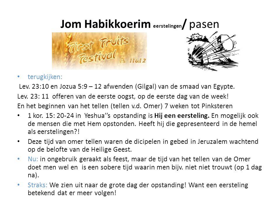 Jom Habikkoerim eerstelingen / pasen • terugkijken: Lev. 23:10 en Jozua 5:9 – 12 afwenden (Gilgal) van de smaad van Egypte. Lev. 23: 11 offeren van de