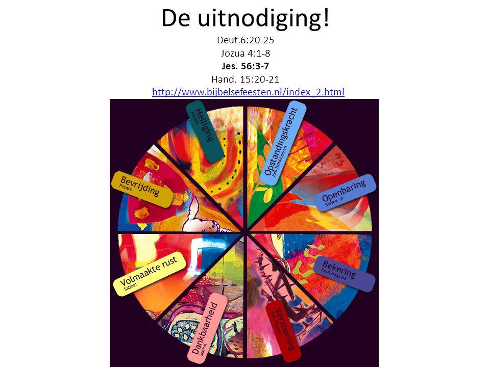 De uitnodiging! Deut.6:20-25 Jozua 4:1-8 Jes. 56:3-7 Hand. 15:20-21 http://www.bijbelsefeesten.nl/index_2.htmlhttp://www.bijbelsefeesten.nl/index_2.ht