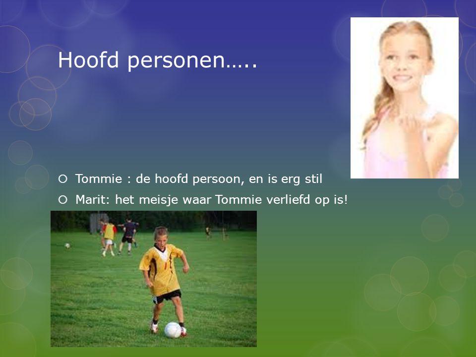 Hoofd personen…..  Tommie : de hoofd persoon, en is erg stil  Marit: het meisje waar Tommie verliefd op is!