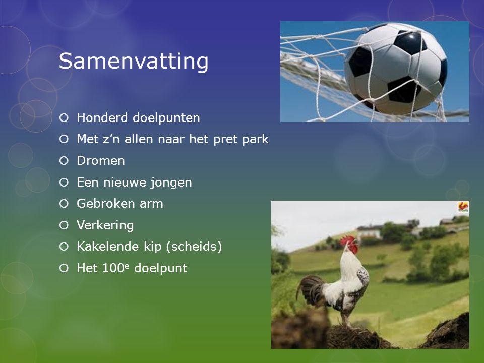 Samenvatting  Honderd doelpunten  Met z'n allen naar het pret park  Dromen  Een nieuwe jongen  Gebroken arm  Verkering  Kakelende kip (scheids)