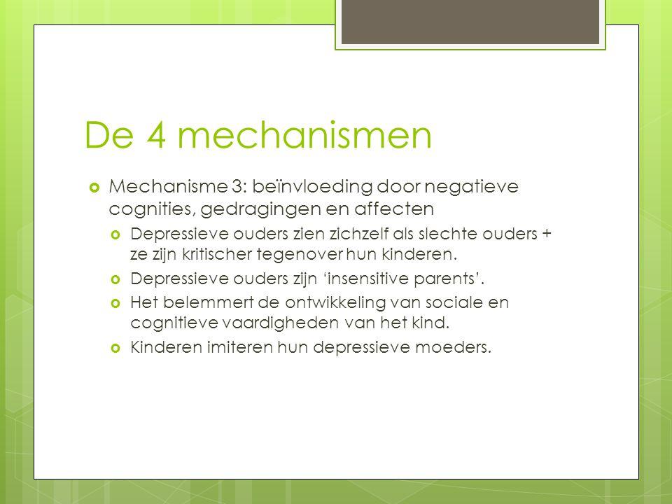 De 4 mechanismen  Mechanisme 3: beïnvloeding door negatieve cognities, gedragingen en affecten  Depressieve ouders zien zichzelf als slechte ouders