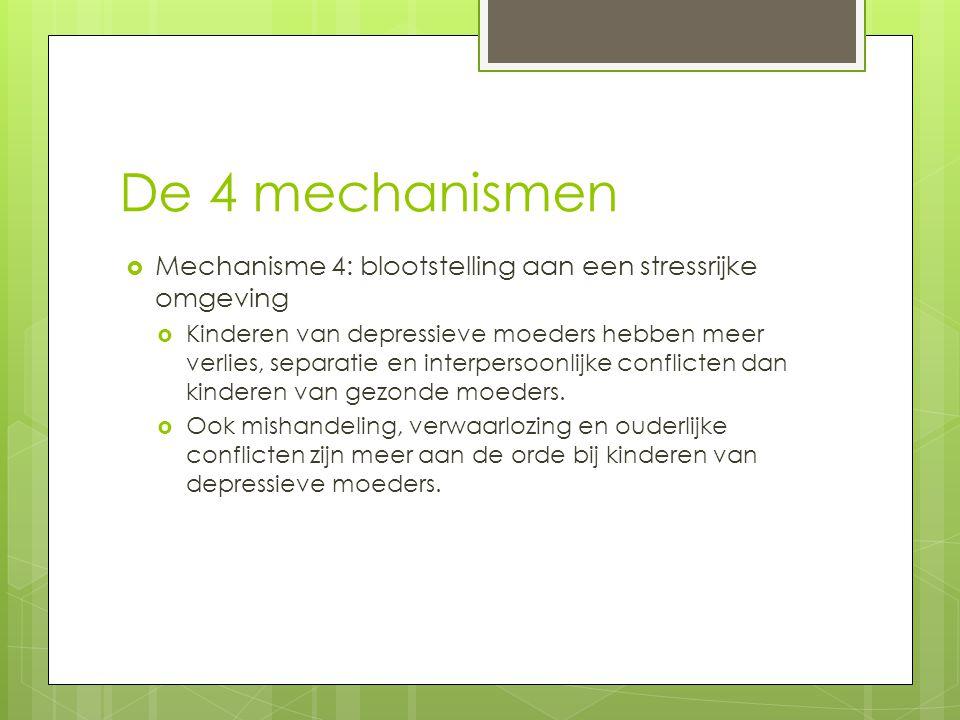 De 4 mechanismen  Mechanisme 4: blootstelling aan een stressrijke omgeving  Kinderen van depressieve moeders hebben meer verlies, separatie en inter