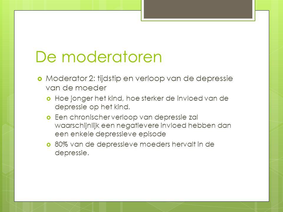 De moderatoren  Moderator 2: tijdstip en verloop van de depressie van de moeder  Hoe jonger het kind, hoe sterker de invloed van de depressie op het