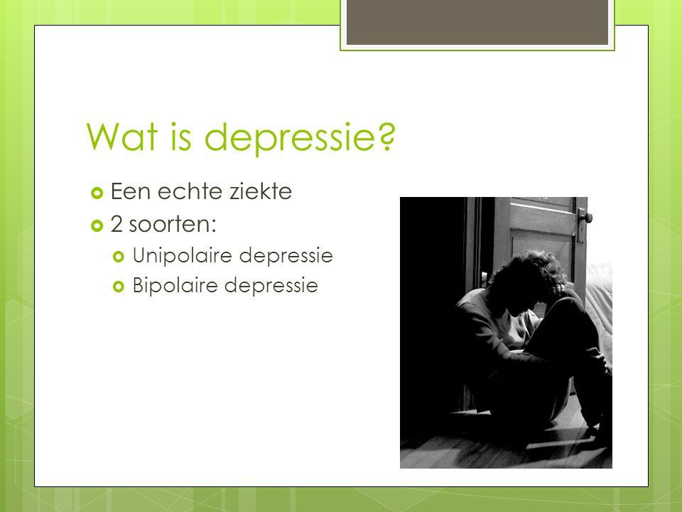 Wat is depressie?  Een echte ziekte  2 soorten:  Unipolaire depressie  Bipolaire depressie