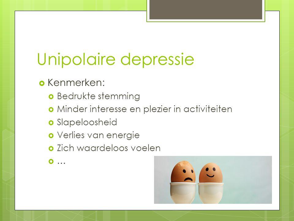 Unipolaire depressie  Kenmerken:  Bedrukte stemming  Minder interesse en plezier in activiteiten  Slapeloosheid  Verlies van energie  Zich waard
