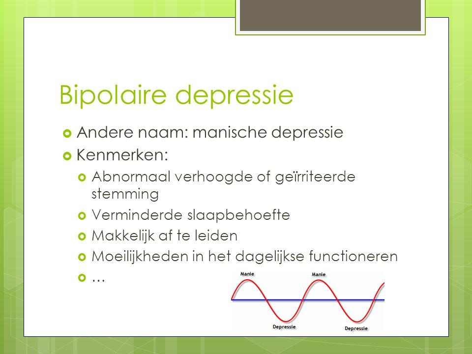 Bipolaire depressie  Andere naam: manische depressie  Kenmerken:  Abnormaal verhoogde of geïrriteerde stemming  Verminderde slaapbehoefte  Makkel