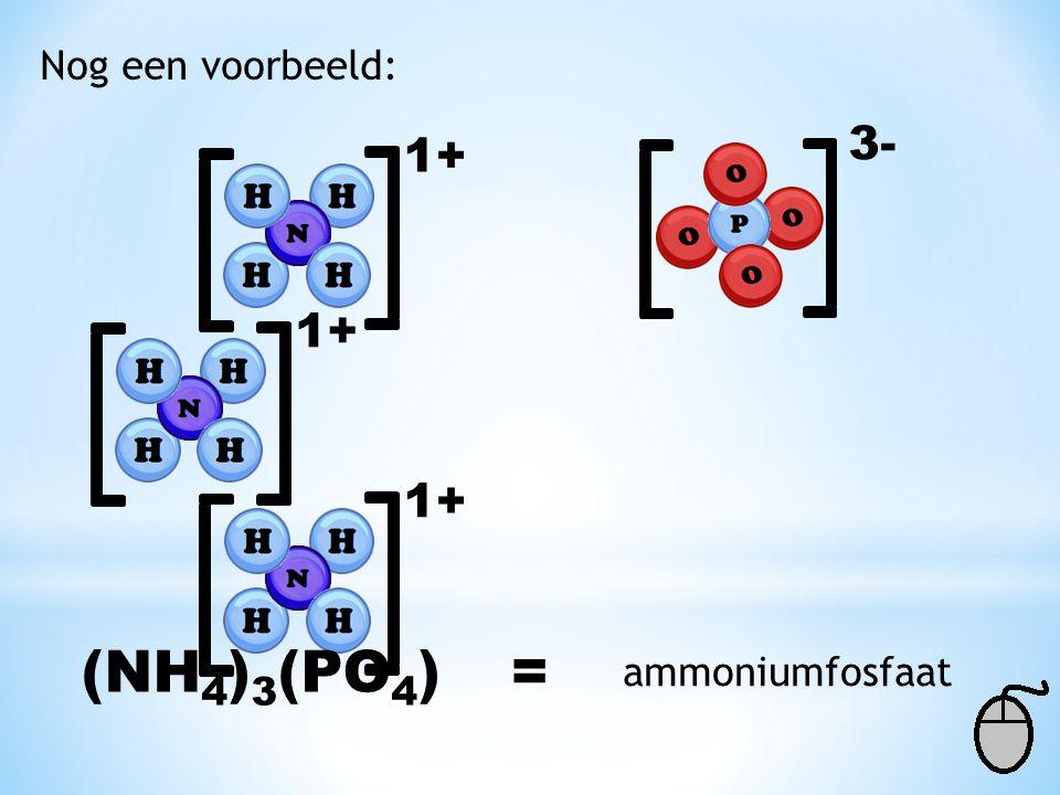 Nog een voorbeeld: 1+ 3- 1+ (NH 4 ) 3 (PO 4 )= ammoniumfosfaat