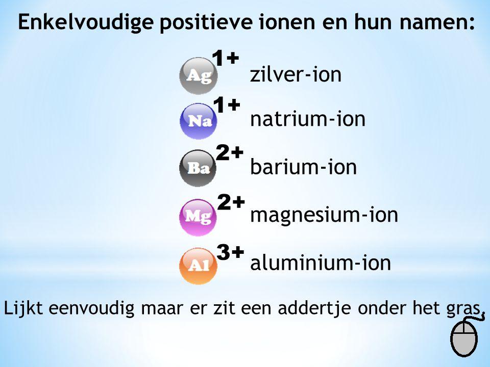 Enkelvoudige positieve ionen en hun namen: 1+ 2+ 3+ zilver-ion natrium-ion barium-ion magnesium-ion aluminium-ion Lijkt eenvoudig maar er zit een addertje onder het gras.