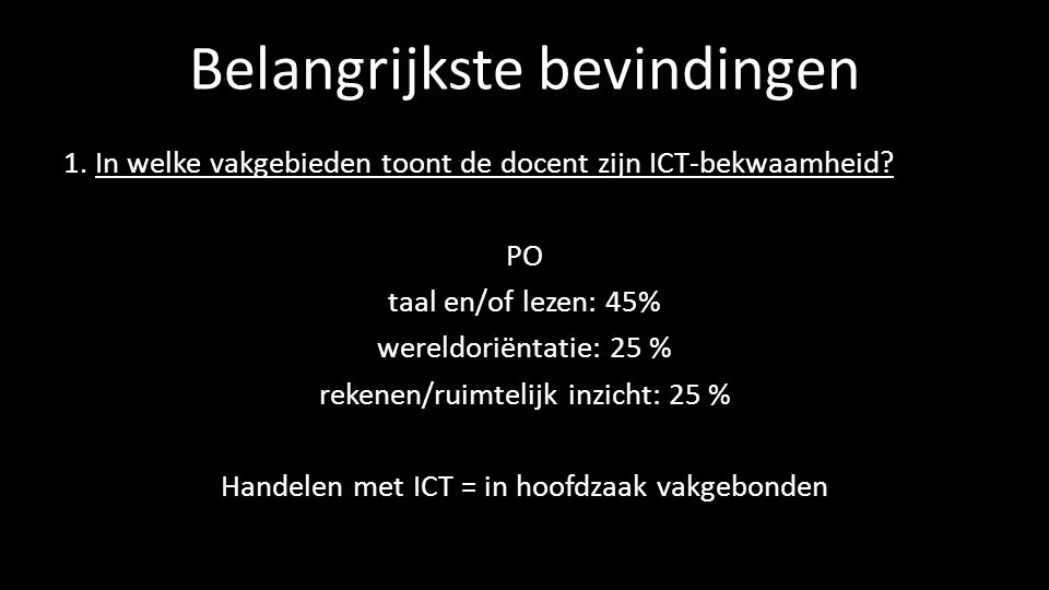 Belangrijkste bevindingen 1. In welke vakgebieden toont de docent zijn ICT-bekwaamheid? PO taal en/of lezen: 45% wereldoriëntatie: 25 % rekenen/ruimte