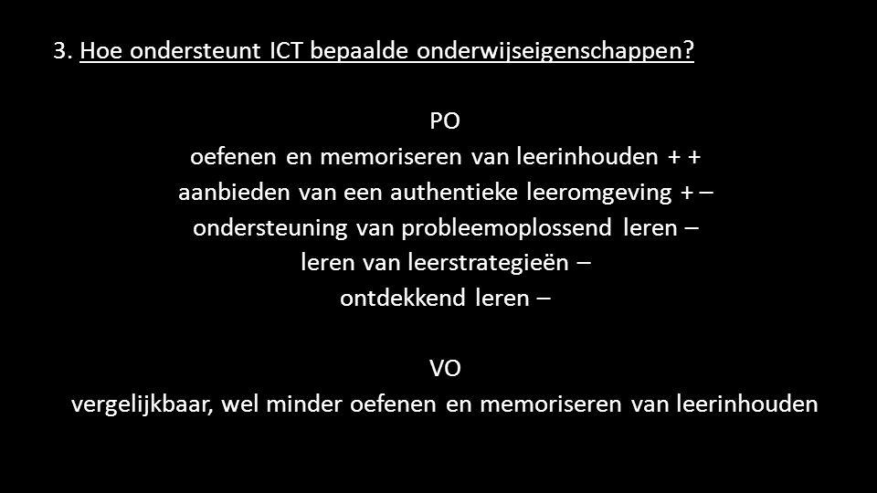 3. Hoe ondersteunt ICT bepaalde onderwijseigenschappen? PO oefenen en memoriseren van leerinhouden + + aanbieden van een authentieke leeromgeving + –
