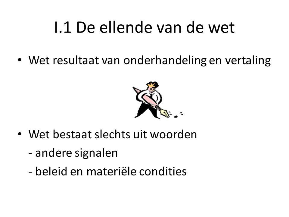 I.1 De ellende van de wet • Wet resultaat van onderhandeling en vertaling • Wet bestaat slechts uit woorden - andere signalen - beleid en materiële co
