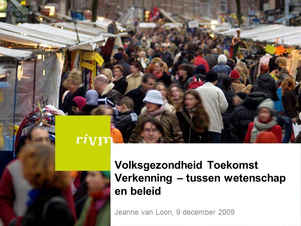 Volksgezondheid Toekomst Verkenning – tussen wetenschap en beleid Jeanne van Loon, 9 december 2009