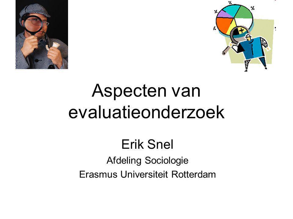 Aspecten van evaluatieonderzoek Erik Snel Afdeling Sociologie Erasmus Universiteit Rotterdam