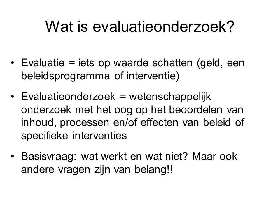 Wat is evaluatieonderzoek? •Evaluatie = iets op waarde schatten (geld, een beleidsprogramma of interventie) •Evaluatieonderzoek = wetenschappelijk ond