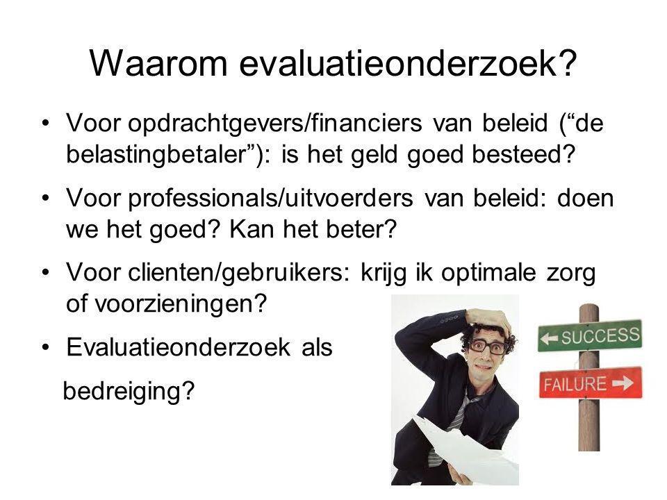 """Waarom evaluatieonderzoek? •Voor opdrachtgevers/financiers van beleid (""""de belastingbetaler""""): is het geld goed besteed? •Voor professionals/uitvoerde"""