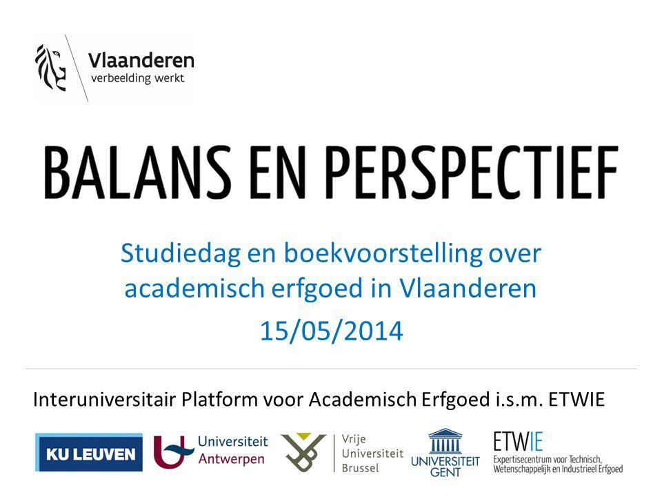 Studiedag en boekvoorstelling over academisch erfgoed in Vlaanderen 15/05/2014 Interuniversitair Platform voor Academisch Erfgoed i.s.m. ETWIE