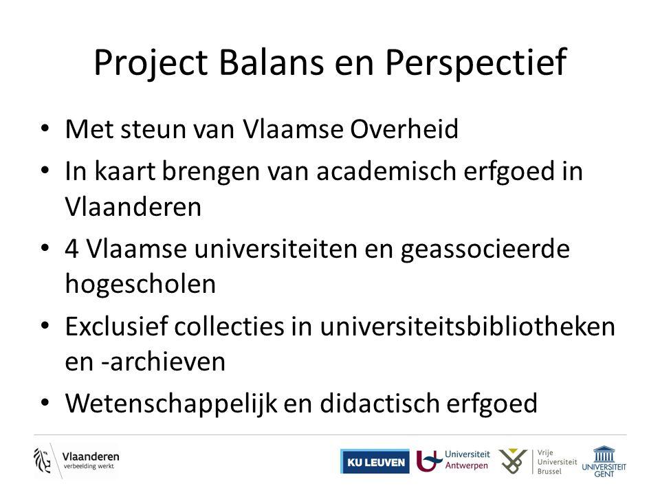 Project Balans en Perspectief • Met steun van Vlaamse Overheid • In kaart brengen van academisch erfgoed in Vlaanderen • 4 Vlaamse universiteiten en geassocieerde hogescholen • Exclusief collecties in universiteitsbibliotheken en -archieven • Wetenschappelijk en didactisch erfgoed