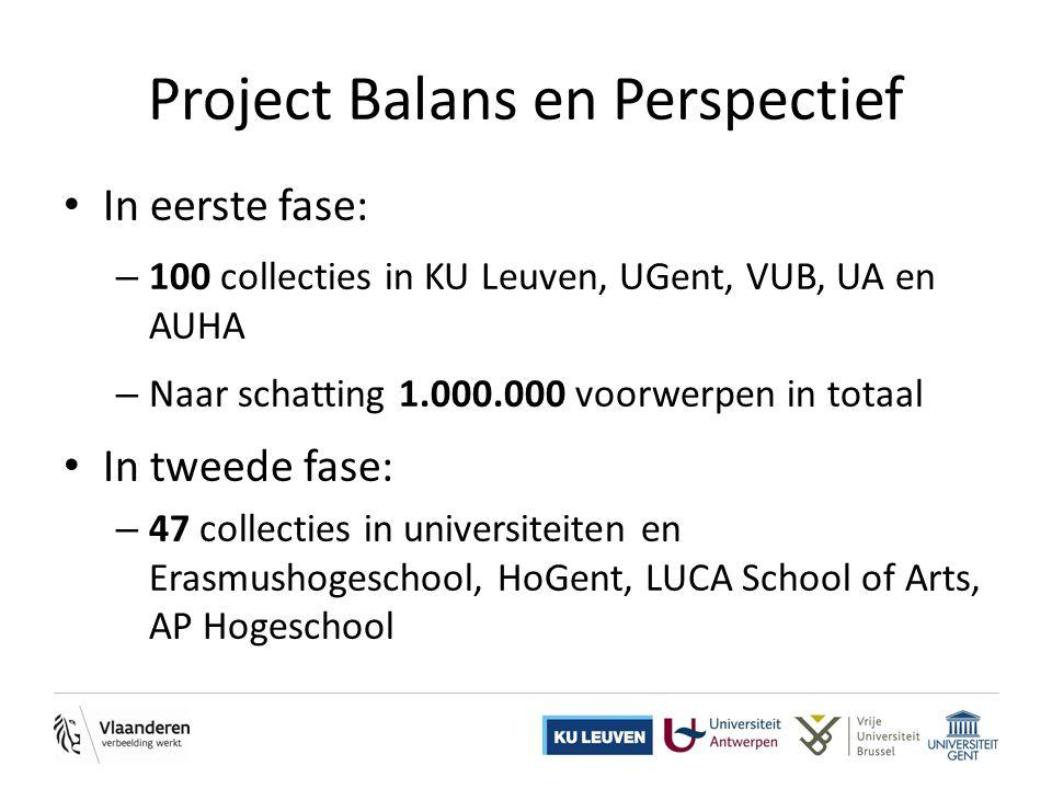 • In eerste fase: – 100 collecties in KU Leuven, UGent, VUB, UA en AUHA – Naar schatting 1.000.000 voorwerpen in totaal • In tweede fase: – 47 collecties in universiteiten en Erasmushogeschool, HoGent, LUCA School of Arts, AP Hogeschool Project Balans en Perspectief