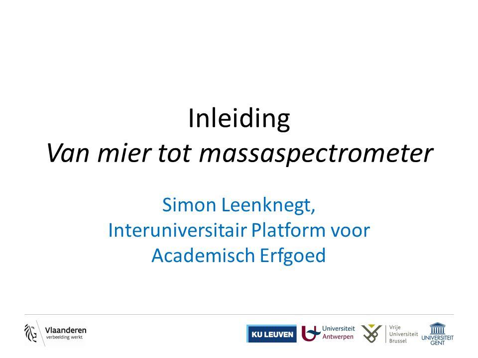 Inleiding Van mier tot massaspectrometer Simon Leenknegt, Interuniversitair Platform voor Academisch Erfgoed
