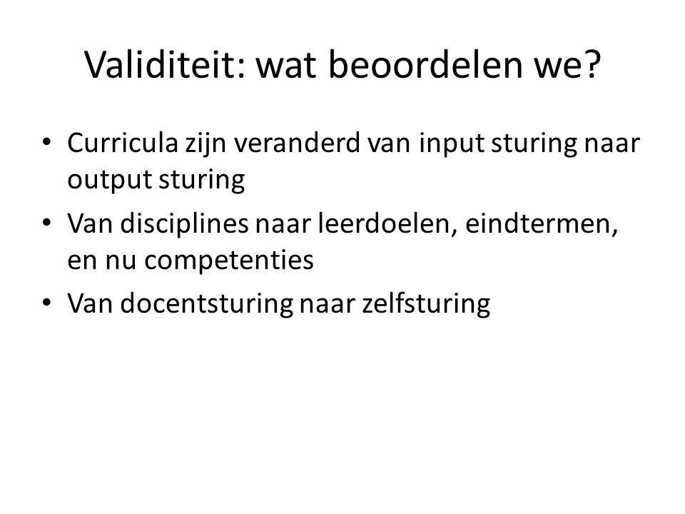 Validiteit: wat beoordelen we? • Curricula zijn veranderd van input sturing naar output sturing • Van disciplines naar leerdoelen, eindtermen, en nu c