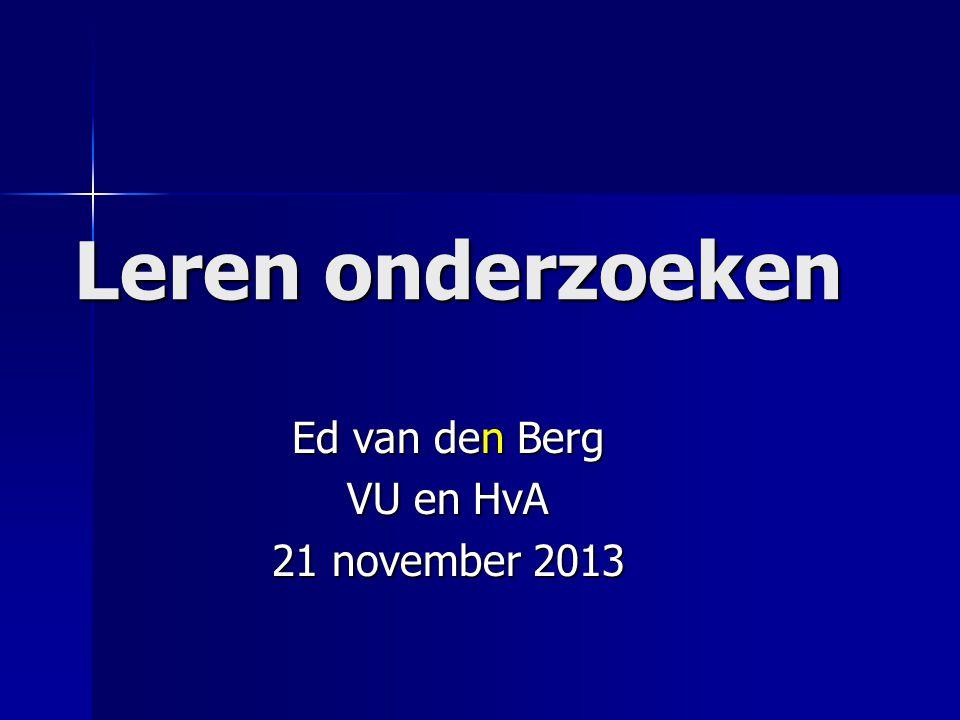 Leren onderzoeken Ed van den Berg VU en HvA 21 november 2013