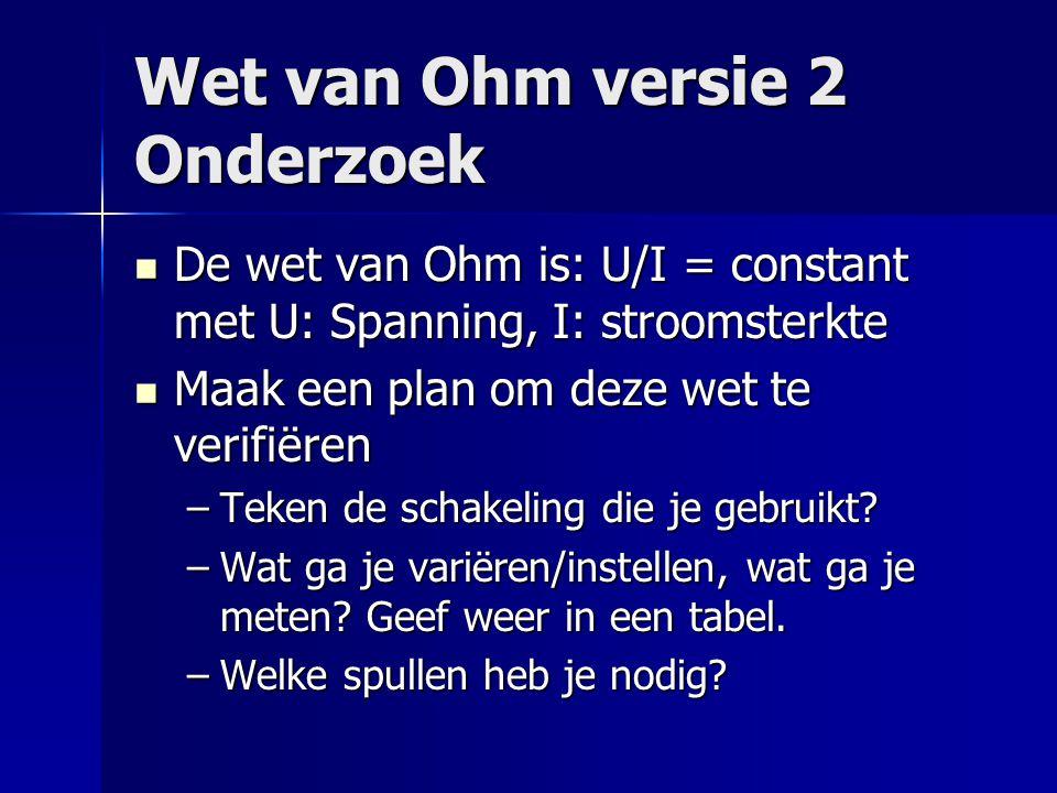 Wet van Ohm versie 2 Onderzoek  De wet van Ohm is: U/I = constant met U: Spanning, I: stroomsterkte  Maak een plan om deze wet te verifiëren –Teken
