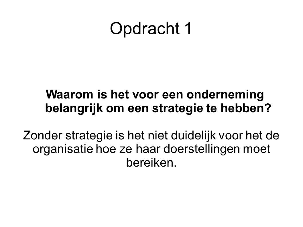 Opdracht 1 Waarom is het voor een onderneming belangrijk om een strategie te hebben? Zonder strategie is het niet duidelijk voor het de organisatie ho