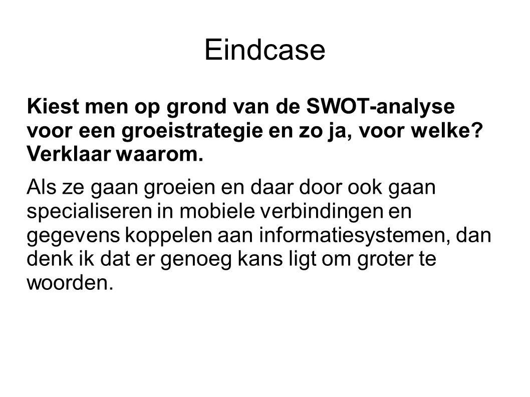Eindcase Kiest men op grond van de SWOT-analyse voor een groeistrategie en zo ja, voor welke? Verklaar waarom. Als ze gaan groeien en daar door ook ga