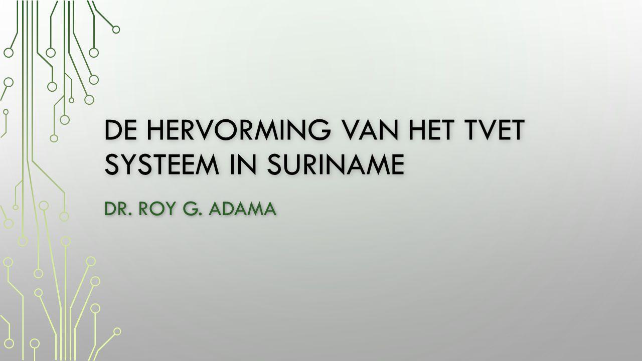 DE HERVORMING VAN HET TVET SYSTEEM IN SURINAME DR. ROY G. ADAMA