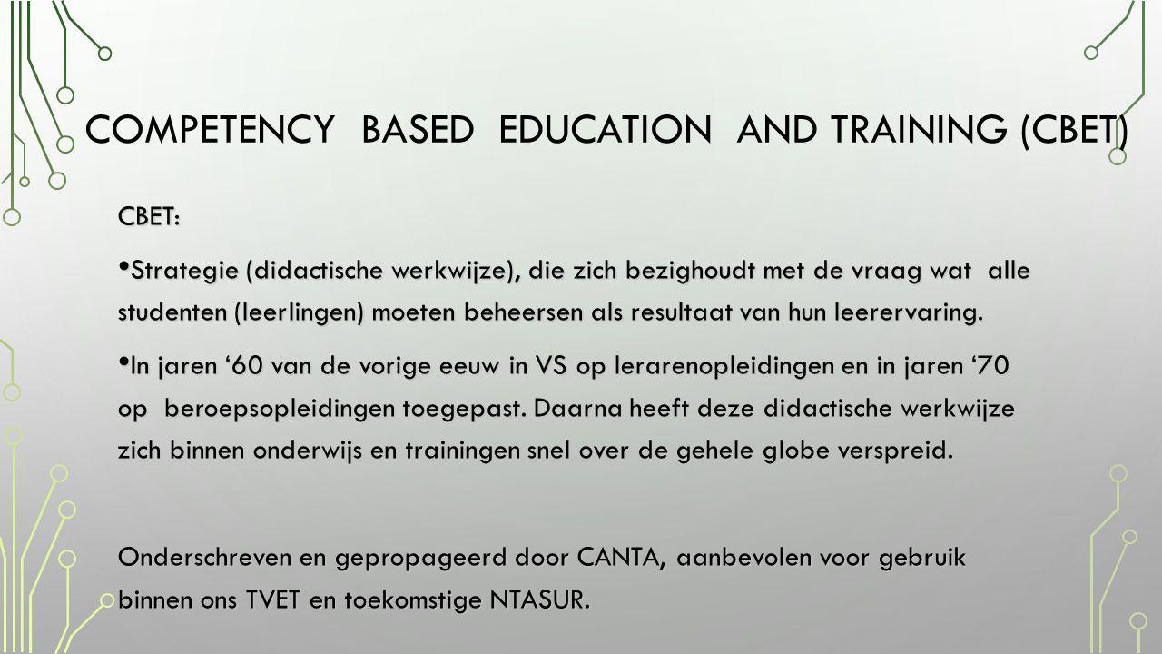COMPETENCY BASED EDUCATION AND TRAINING (CBET) CBET: • Strategie (didactische werkwijze), die zich bezighoudt met de vraag wat alle studenten (leerlingen) moeten beheersen als resultaat van hun leerervaring.