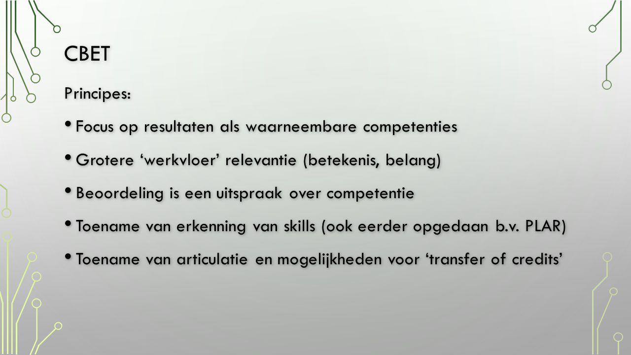 CBET Principes: • Focus op resultaten als waarneembare competenties • Grotere 'werkvloer' relevantie (betekenis, belang) • Beoordeling is een uitspraak over competentie • Toename van erkenning van skills (ook eerder opgedaan b.v.