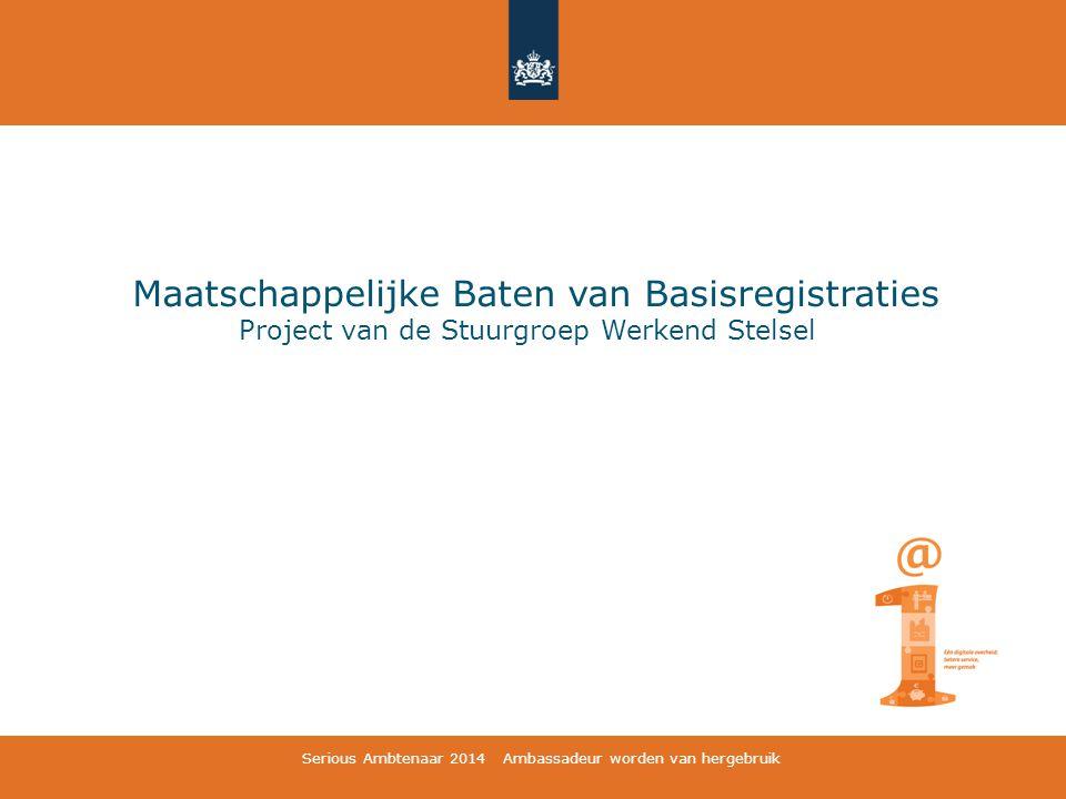 Maatschappelijke Baten van Basisregistraties Project van de Stuurgroep Werkend Stelsel Serious Ambtenaar 2014 Ambassadeur worden van hergebruik