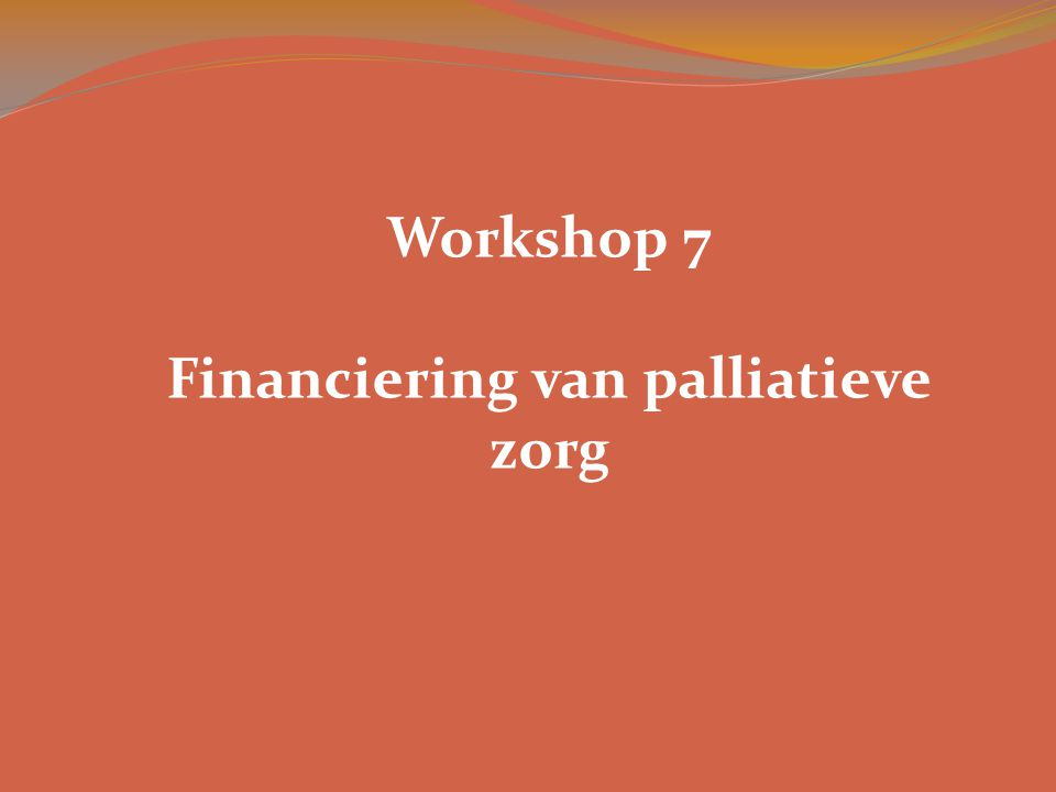 Workshop 7 Financiering van palliatieve zorg