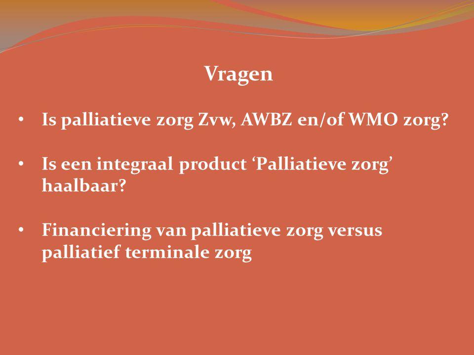 Vragen • Is palliatieve zorg Zvw, AWBZ en/of WMO zorg? • Is een integraal product 'Palliatieve zorg' haalbaar? • Financiering van palliatieve zorg ver
