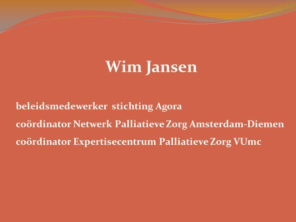Wim Jansen beleidsmedewerker stichting Agora coördinator Netwerk Palliatieve Zorg Amsterdam-Diemen coördinator Expertisecentrum Palliatieve Zorg VUmc