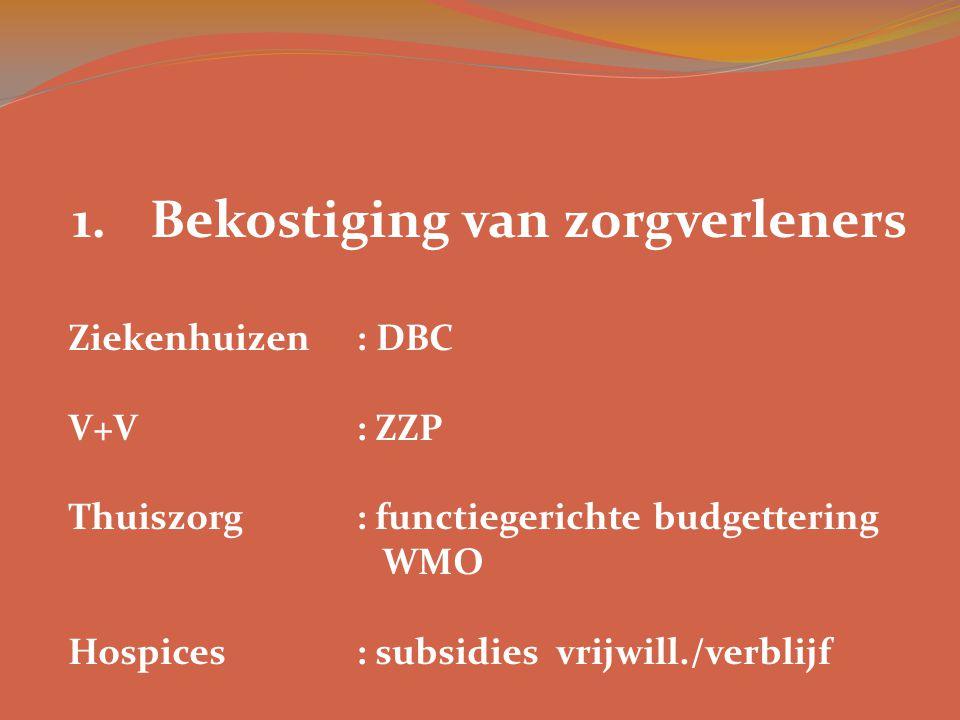 1.Bekostiging van zorgverleners Ziekenhuizen: DBC V+V: ZZP Thuiszorg: functiegerichte budgettering WMO Hospices: subsidies vrijwill./verblijf