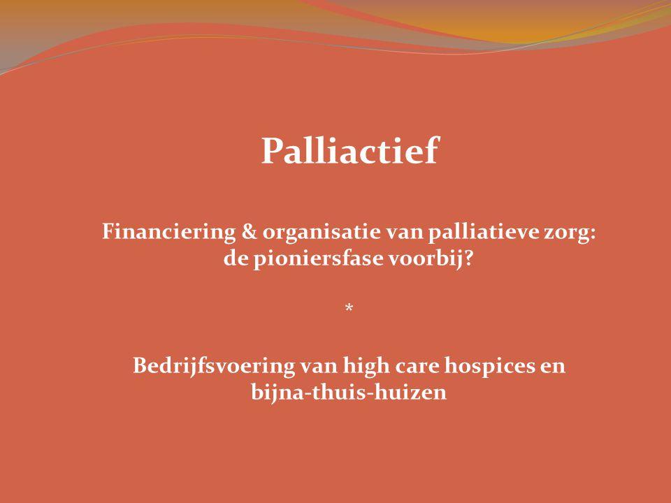 Palliactief Financiering & organisatie van palliatieve zorg: de pioniersfase voorbij? * Bedrijfsvoering van high care hospices en bijna-thuis-huizen