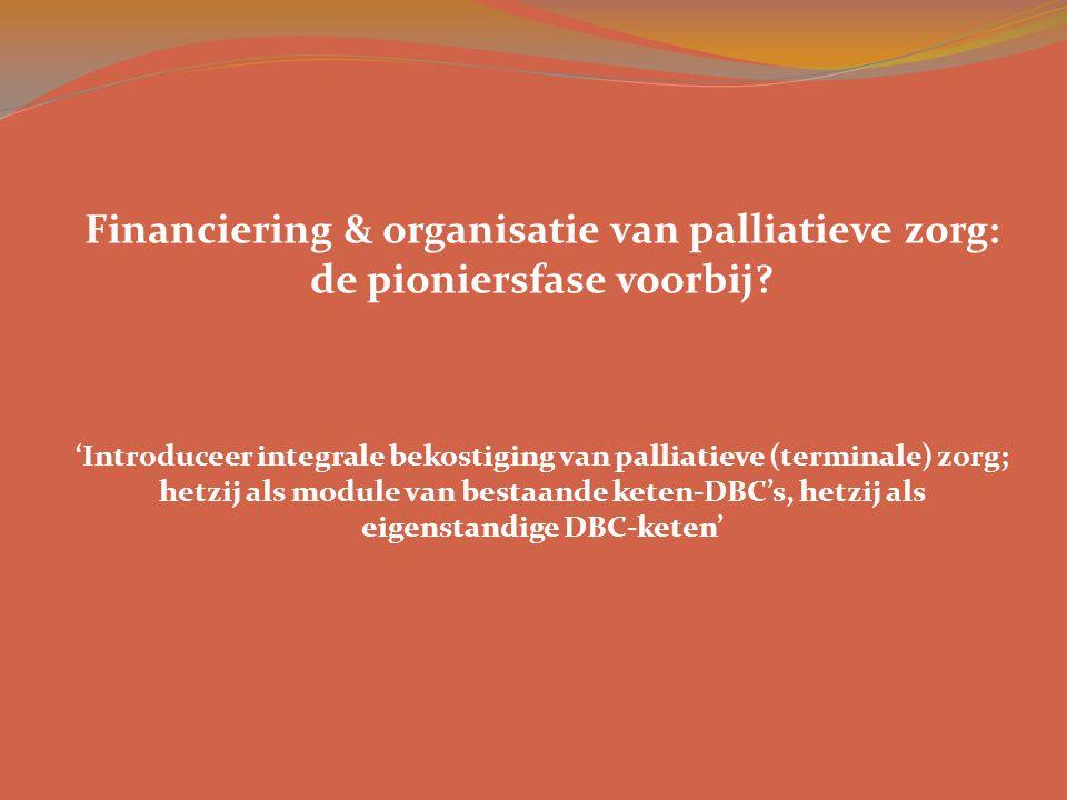Financiering & organisatie van palliatieve zorg: de pioniersfase voorbij? 'Introduceer integrale bekostiging van palliatieve (terminale) zorg; hetzij