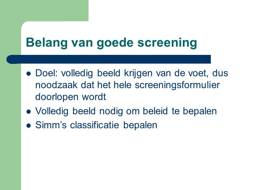 Belang van goede screening  Doel: volledig beeld krijgen van de voet, dus noodzaak dat het hele screeningsformulier doorlopen wordt  Volledig beeld nodig om beleid te bepalen  Simm's classificatie bepalen