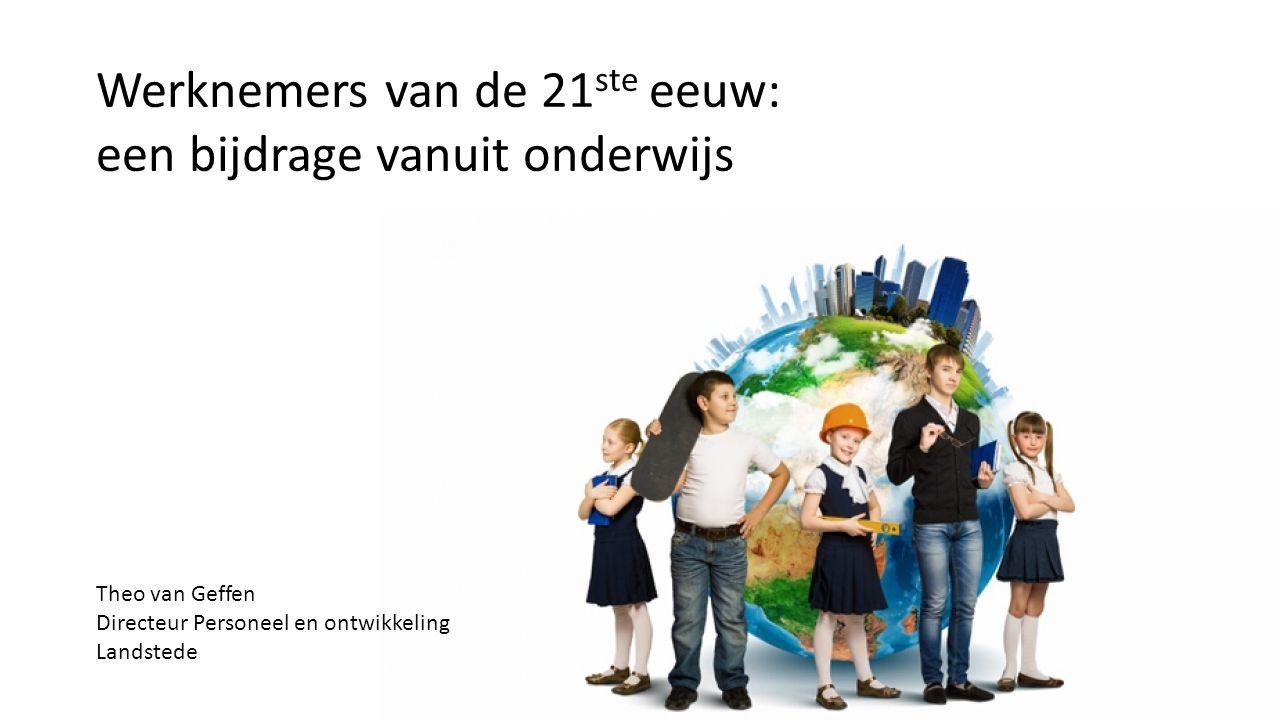 Werknemers van de 21 ste eeuw: een bijdrage vanuit onderwijs Theo van Geffen Directeur Personeel en ontwikkeling Landstede