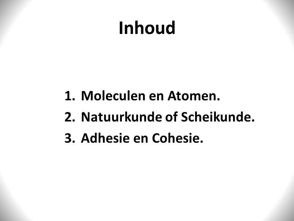 Inhoud 1.Moleculen en Atomen. 2.Natuurkunde of Scheikunde. 3.Adhesie en Cohesie.