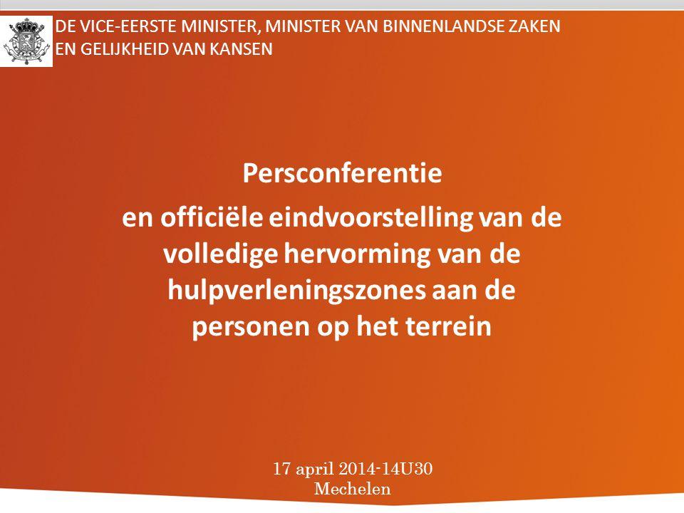 DE VICE-EERSTE MINISTER, MINISTER VAN BINNENLANDSE ZAKEN EN GELIJKHEID VAN KANSEN Persconferentie en officiële eindvoorstelling van de volledige hervorming van de hulpverleningszones aan de personen op het terrein 17 april 2014-14U30 Mechelen