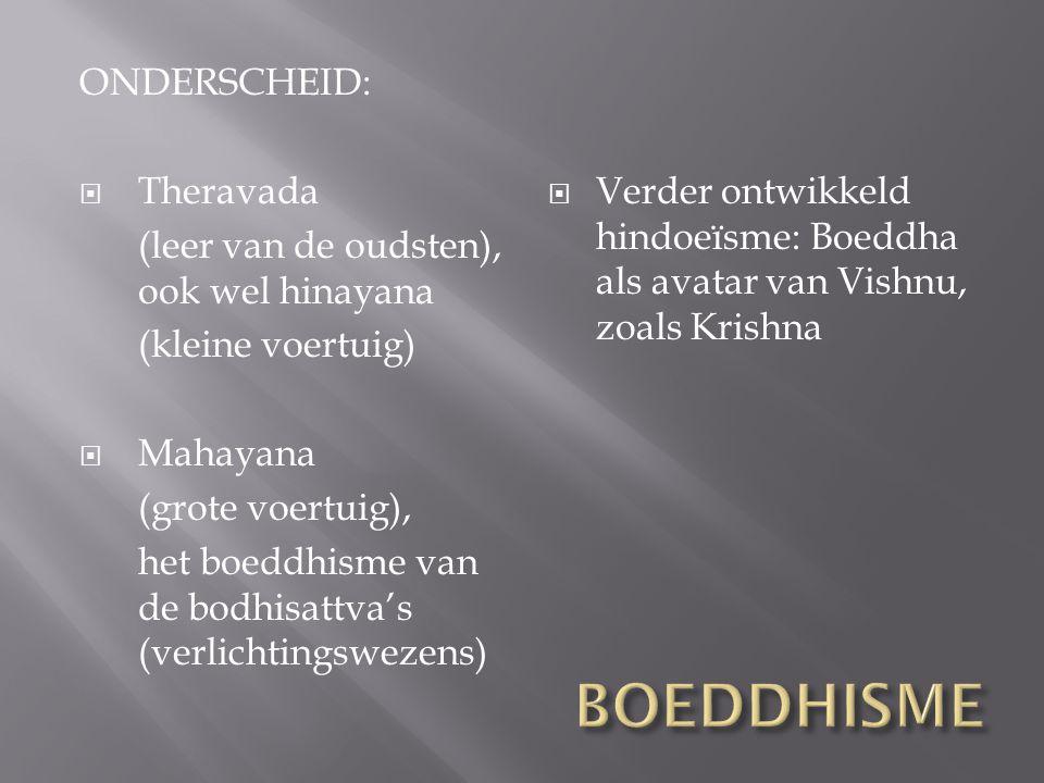 ONDERSCHEID:  Theravada (leer van de oudsten), ook wel hinayana (kleine voertuig)  Mahayana (grote voertuig), het boeddhisme van de bodhisattva's (v