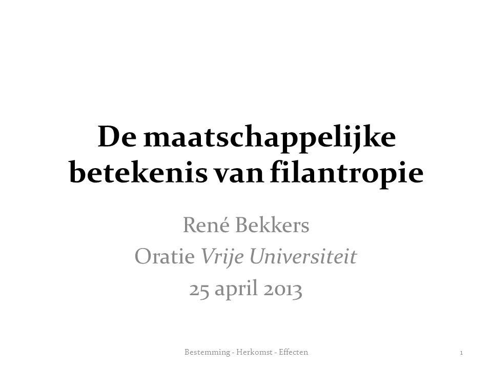 De maatschappelijke betekenis van filantropie René Bekkers Oratie Vrije Universiteit 25 april 2013 Bestemming - Herkomst - Effecten1