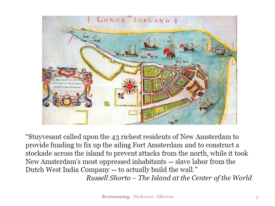 """Stuyvesant called upon the 43 richest residents of New Amsterdam to provide funding to fix up the ailing Fort Amsterdam and to construct a stockade a"