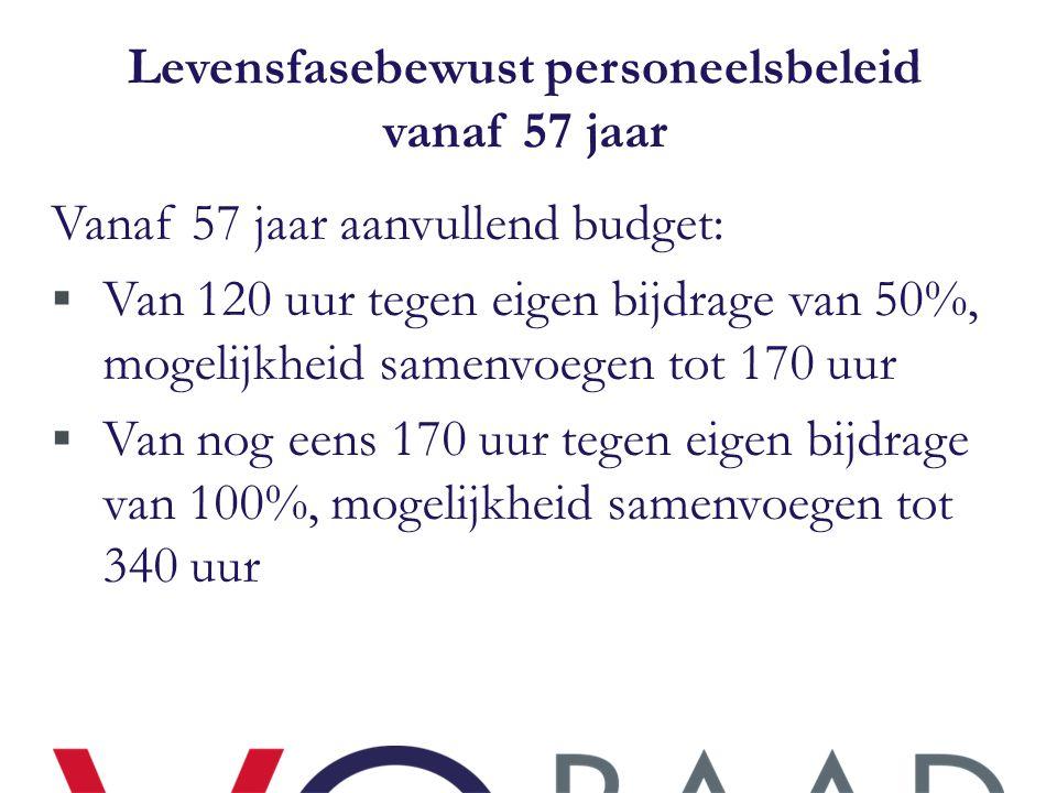 Levensfasebewust personeelsbeleid vanaf 57 jaar Vanaf 57 jaar aanvullend budget:  Van 120 uur tegen eigen bijdrage van 50%, mogelijkheid samenvoegen