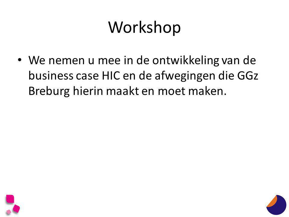 Workshop • We nemen u mee in de ontwikkeling van de business case HIC en de afwegingen die GGz Breburg hierin maakt en moet maken.